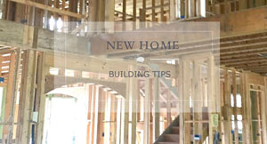 HOME BUILDING TIPS FOR NEW CONSTRUCTION