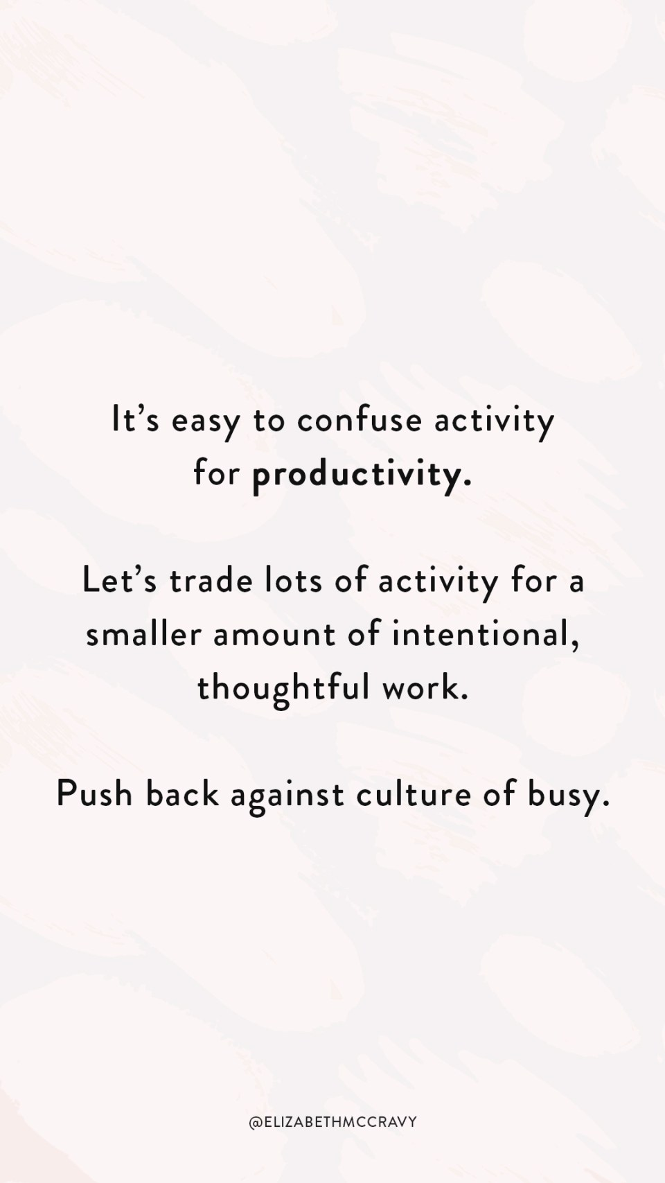 """Telling yourself """"I'm going to work 10 hours every day until I get to where I want to be."""" is a lot easier than putting in the work to figure out how you can run your business smart. Answering questions like """"How can I not work myself to the bone?"""" and """"How can I make my time work for me instead of being a slave to time?"""" is harded. It's easy to confuse activity for productivity. Let's trade lots of activity for a smaller amount of intentional, thoughtful work. Push back against culture of busy."""