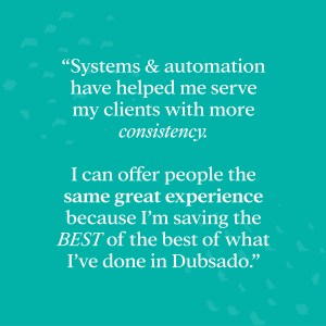 "Systems and automation have helped me serve my clients with more consistency. I can offer people the same great experience because I'm saving the best of the best of what I've done inside of Dubsado"" - Why Dubsado ROCKS! Save 30% on your subscription with the code ""Elizabeth30""!"