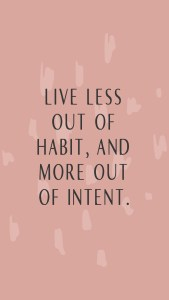 """Live less out of habit and more out of intent."" lockscreens"