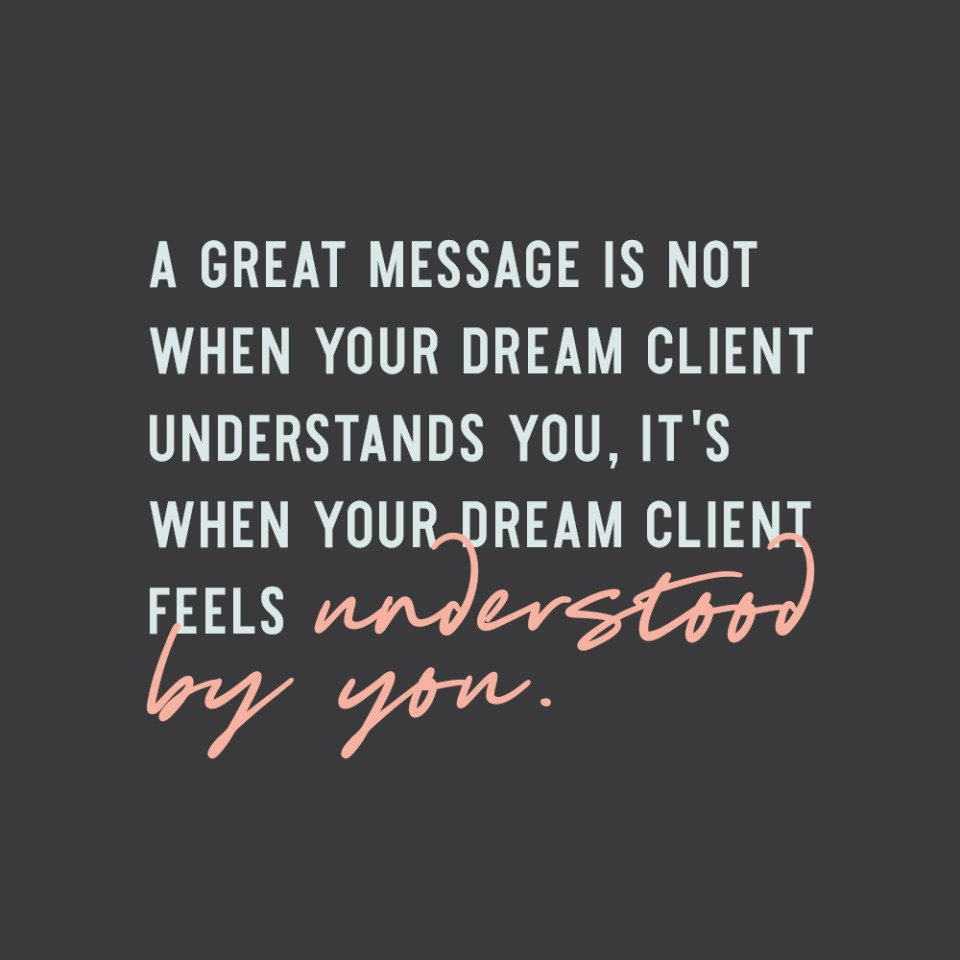 """A great message is NOT when your ideal client understands you, it's when your ideal client feels UNDERSTOOD by you."" - Elizabeth McCravy Quotes"