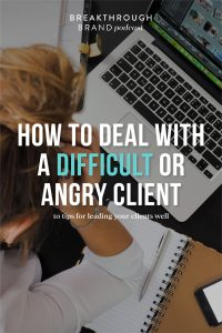 Learn how to deal with difficult or angry clients on the Breakthrough Brand Podcast Part 1.