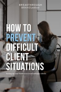 How to prevent difficult client situations and learn to set up your business to avoid unhappy clients on the Breakthrough Brand Podcast.
