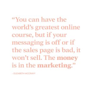 """You can have the world's greatest online course, but if your messaging is off or if your sales page is bad, it won't sell. The money is in the marketing."" - Elizabeth McCravy"