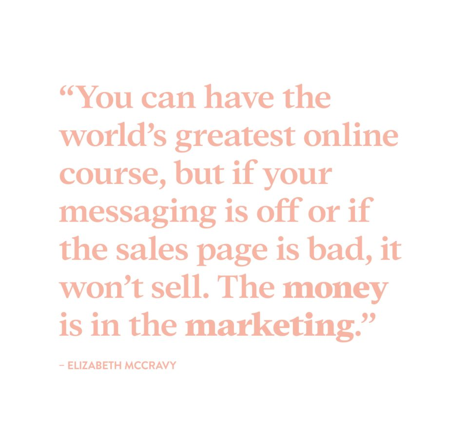 """""""You can have the world's greatest online course, but if your messaging is off or if your sales page is bad, it won't sell. The money is in the marketing."""" - Elizabeth McCravy"""