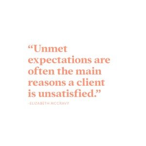 """Unmet expectations are often the main reason a client is unsatisfied."" -Elizabeth McCravy"