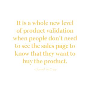 """""""It is a whole new level of product validation when people don't need to see your sales page to know they want to buy your product.""""-Elizabeth McCravy"""