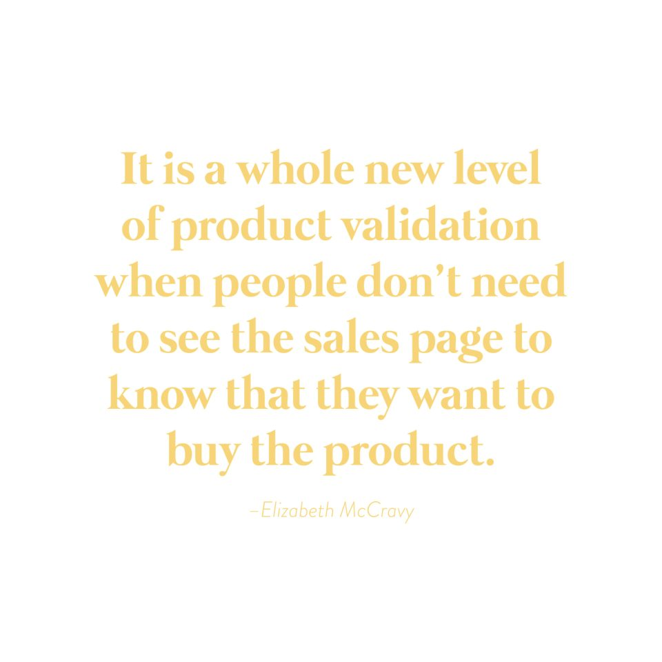 """It is a whole new level of product validation when people don't need to see your sales page to know they want to buy your product.""-Elizabeth McCravy"