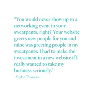 """""""You would never show up to a networking event in your sweatpants, right? Your website greets new people for you and mine was greeting people in my sweatpants. I had to make the investment in a new website if I really wanted to take my business seriously."""" -Kaylan Thompson"""