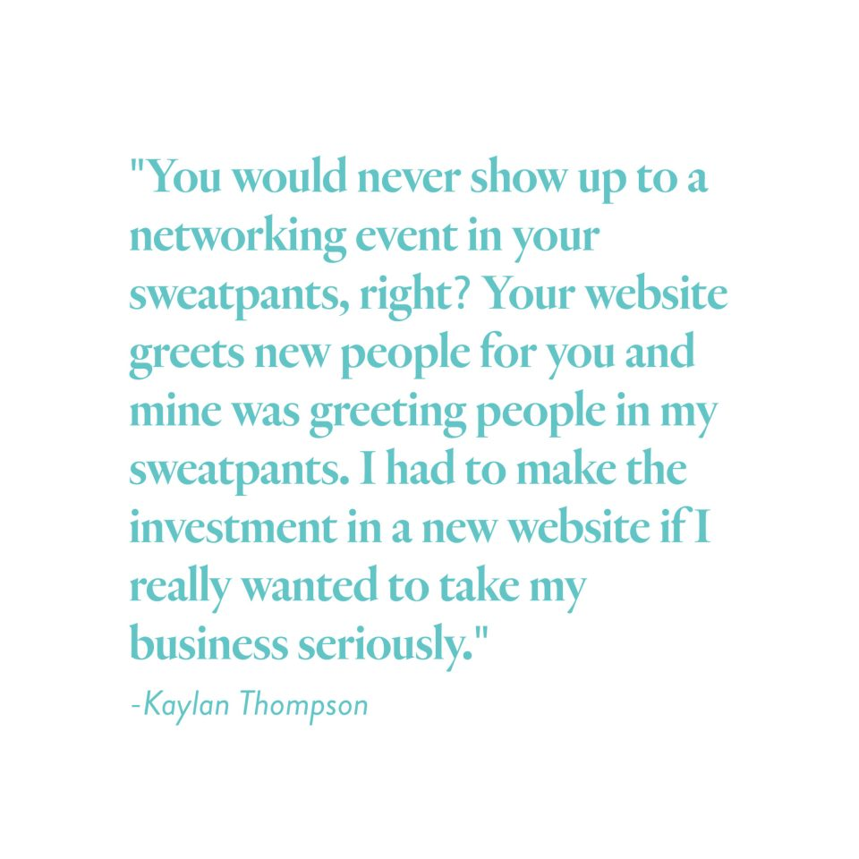 """You would never show up to a networking event in your sweatpants, right? Your website greets new people for you and mine was greeting people in my sweatpants. I had to make the investment in a new website if I really wanted to take my business seriously."" -Kaylan Thompson"