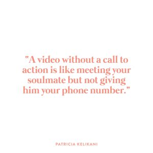 """""""A video without a call to action is like meeting your soulmate but not giving him your phone number."""" -Patricia Kelikani"""