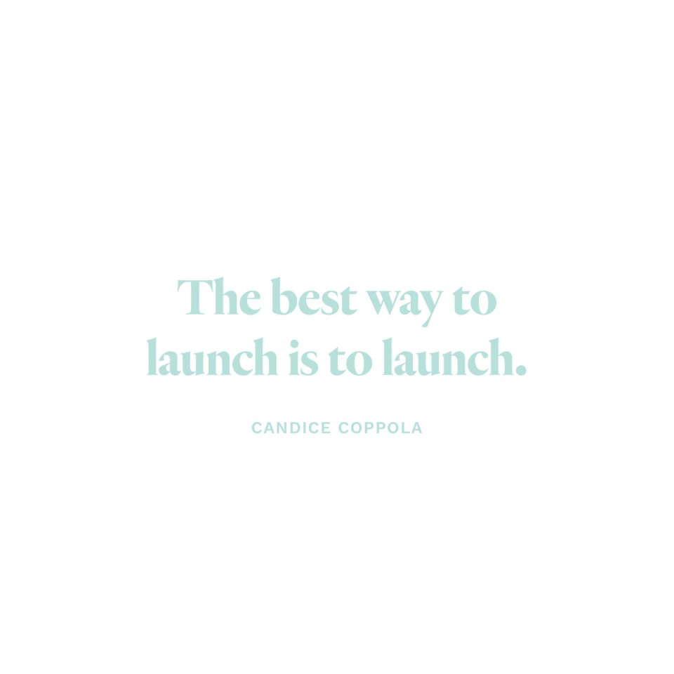 """The best way to launch is to launch.""-Candice Coppola"