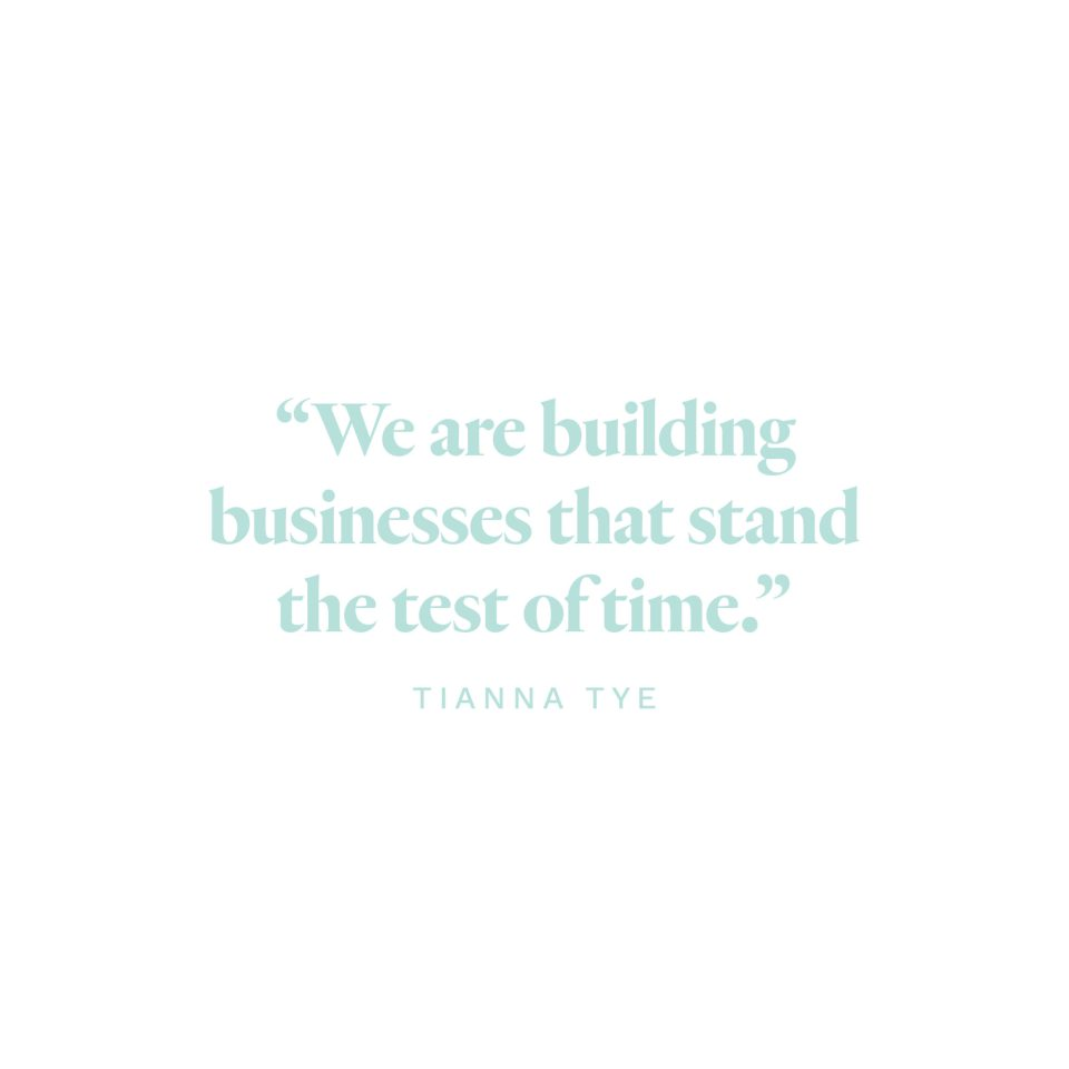 """""""We are building businesses that stand the test of time."""" -Tianna Tye"""