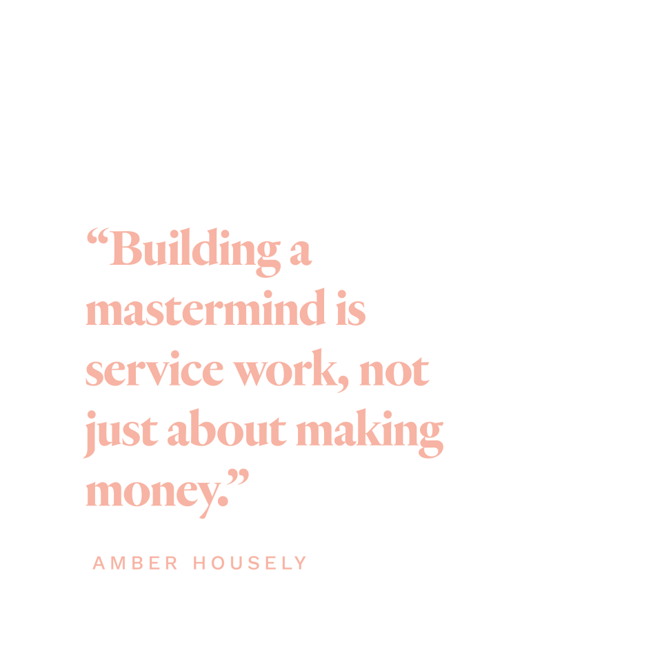 """""""Building a mastermind is service work, not just about making money."""" -Amber Housley"""