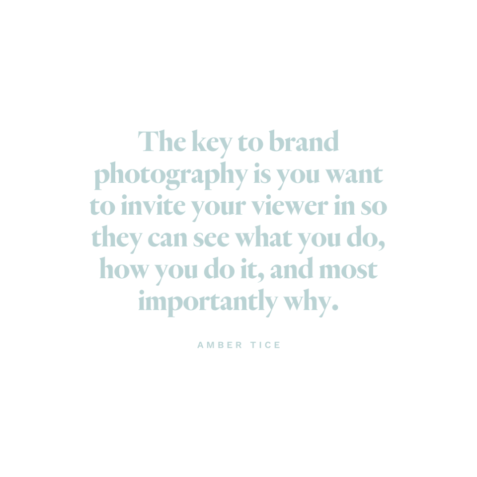 The key to brand photography is you want to invite your viewer in so they can see what you do, how you do it, and most importantly why. - Amber Tice