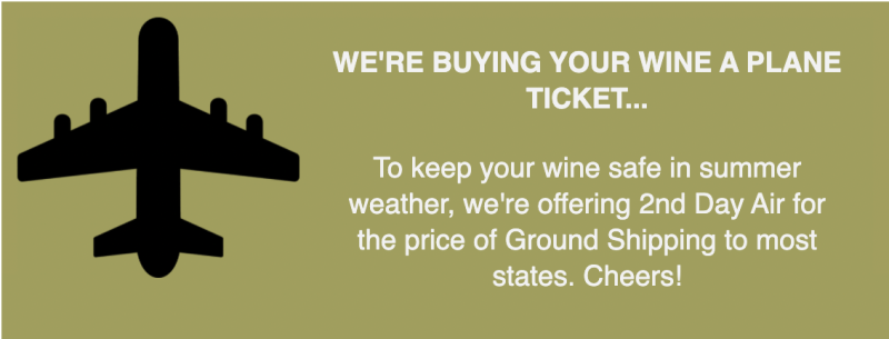 WE'RE BUYING YOUR WINE A PLANE TICKET... To keep your wine safe in summer weather, we're offering 2nd Day Air for the price of Ground Shipping to most states. Cheers!