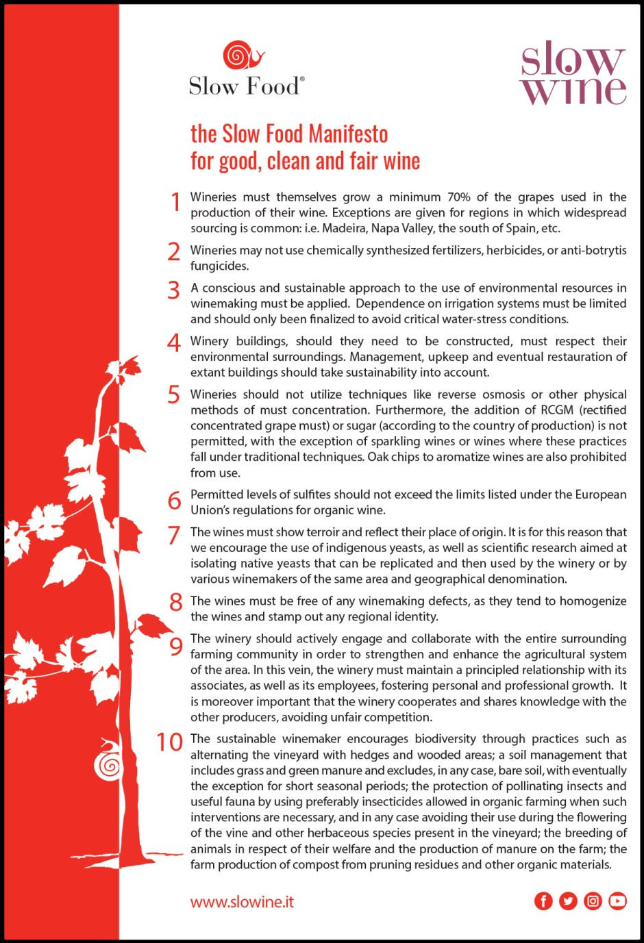 The Slow Food Manifesto for good, clean and fair wine:  1 - Wineries must directly cultivate at least 70% of the grapes used for the production of wines (exceptions are made for some areas that traditionally have a large trade of grapes, such as Madeira, Napa Valley, Southern Spain…).  2 - Wineries must not use fertilizers, herbicides and antibacterial agents deriving from synthetic chemistry.  3 - The use of environmental resources for wine production must be responsible and sustainable. The use of irrigation systems must be limited as much as possible, and aimed at avoiding cases of severe water stress.  4 – Any new company buildings to be built, must respect the landscape. Regarding buildings that already exist, any eventual renovation and their management must take into account environmental sustainability.  5 - Wineries must not use reverse osmosis or physical methods of must concentration. Furthermore, except for sparkling wines or wines that traditionally require it, MCR (Rectified Concentrated Must) or sugar (depending on the country of production) must not be used. The use of shavings is not taken into consideration to flavor wines.  6 - The amount of sulfur in the wine must not exceed the limits indicated in the European Union organic wine certification.  7 - The wines must reflect the terroir of origin. This is the reason we welcome the use of indigenous yeasts as well as scientific research aimed at isolating native yeasts, which can then be replicated and used by the company or by several winemakers of the same area and denomination.  8 - Wines must be free of the major oenological defects, because these tend to make the wines homogeneous and flatten the territorial differences.  9 - It is desirable that the winery actively collaborates with the entire agricultural community in order to enhance the agricultural system of the territorial area where it produces. In this regard, it is absolutely necessary for the winery to maintain a virtuous relationship 