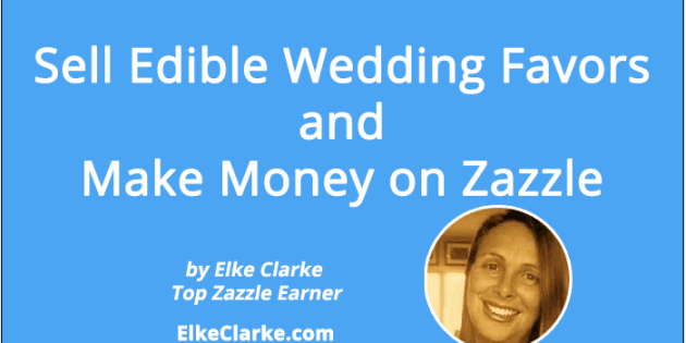 Sell Edible Wedding Favors and Make Money on Zazzle Article by Elke Clarke, Top Zazzle Earner, Zazzle Diamond Prodesigner