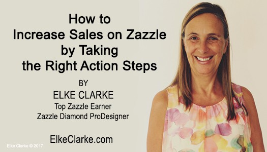 How to Increase Sales on Zazzle by Taking the Right Action Steps Article by Elke Clarke Top Zazzle Earner Zazzle Diamond ProDesigner