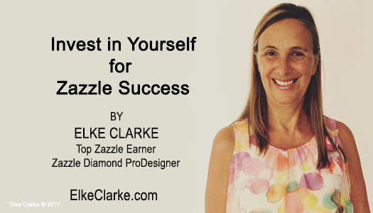 Invest in Yourself for Zazzle Success by Elke Clarke Top Zazzle Earner