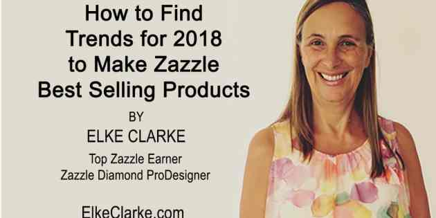How to Find Trends for 2018 to Make Zazzle Best Selling Products Article by Elke Clarke Top Seller on Zazzle