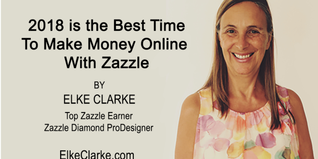 2018 Is the Best time to Make Money Online With Zazzle by Elke Clarke, Top Zazzle Earner and Diamond ProDesigner