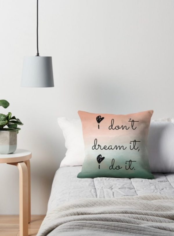 I don't dream it, I do it. Throw pillows