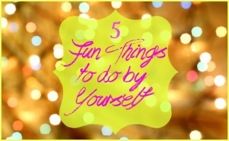 5 Fun Things To Do By Yourself