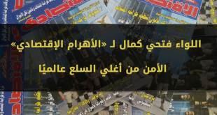 اللواء فتحي كمال لـ «الأهرام الإقتصادي» : الأمن من أغلي السلع عالميًا