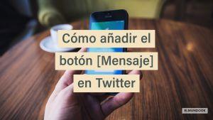 Cómo añadir el botón mensaje en Twitter, para estar más cerca de tus seguidores y potenciales clientes