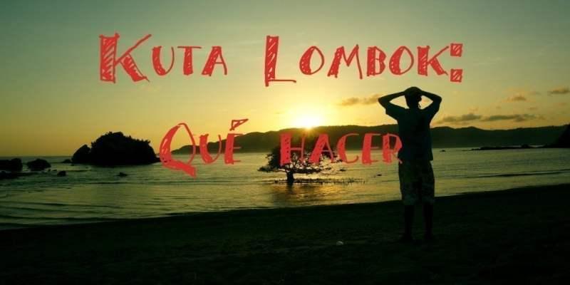 Kuta Lombok: Qué hacer y Ver en los Alrededores y disfrutar de sus Playas