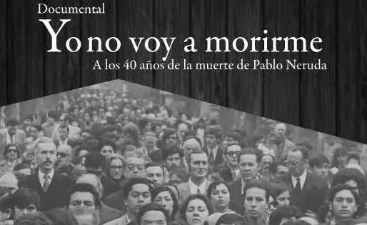 Documental sobre Neruda: «Yo no voy a morirme»
