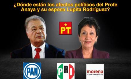 ¿DÓNDE ESTÁN LOS AFECTOS POLÍTICOS DEL PROFE ANAYA Y SU ESPOSA LUPITA RODRÍGUEZ, DUEÑOS DEL PT?