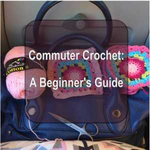 Commuter Crochet – a Beginner's Guide