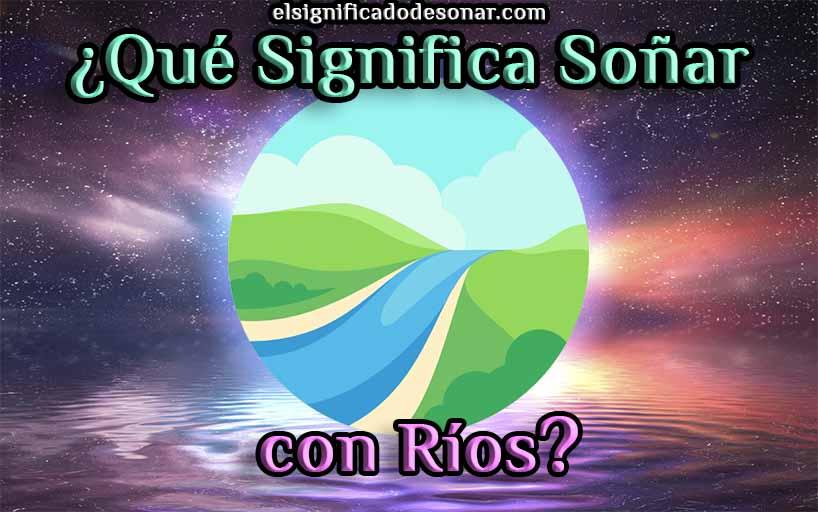 Qué Significa Soñar con Ríos?