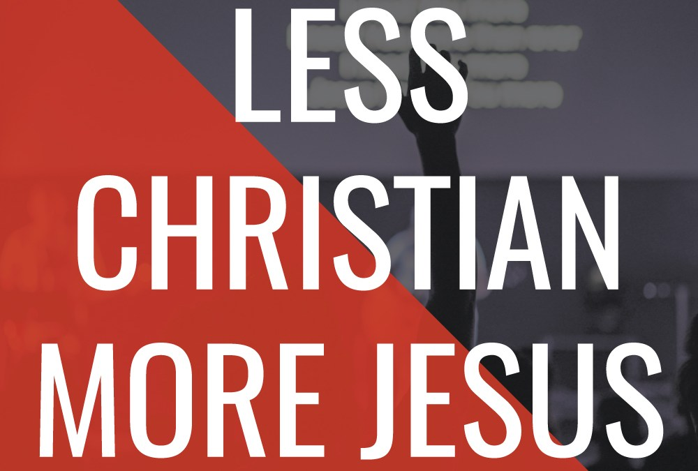 "I Want to Be Less ""Christian"" (but more like Jesus)"