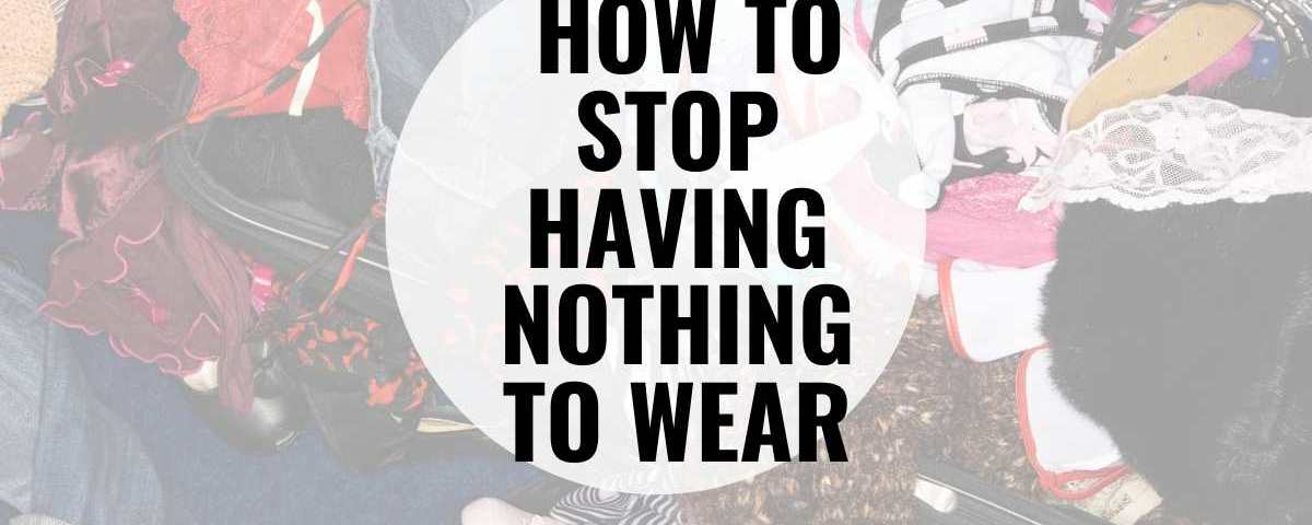 How to stop having nothing to wear text overlay image of messy pile of clothing.