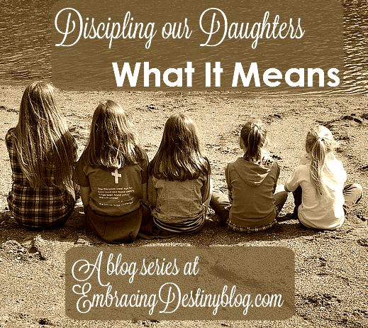 Discipling our Daughters: What It Means. Part 1 in a 5 days series of raising confident women of faith in a faithless world at embracingdestinyblog.com