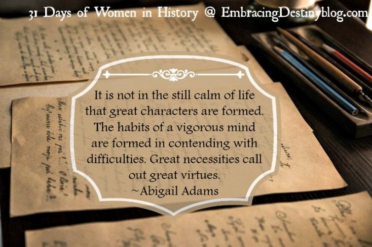 31 Days of Women in History: It is not in the still calm of life that great characters are formed. The habits of a vigorous mind are formed in contending with difficulties. Great necessities call out great virtues. ~Abigail Adams