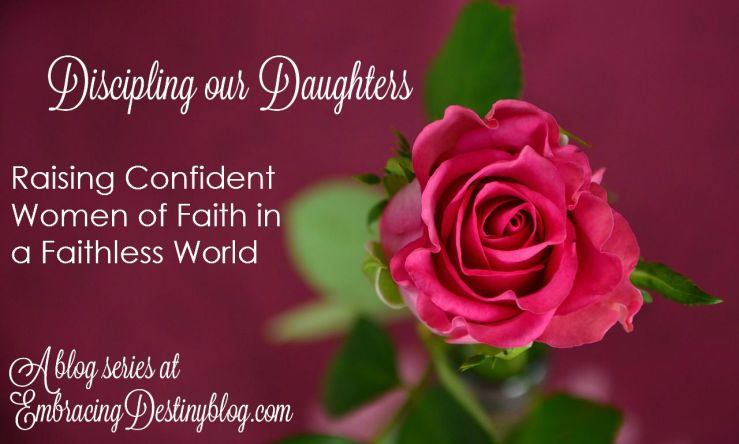 Discipling our Daughters: Raising Confident Women of Faith in a Faithless World. 5 day blog series at embracingdestinyblog.com