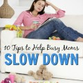 Feeling overwhelmed or burnt-out? Too much on your to-do list? Check out these 10 Tips to Help Busy Moms Slow Down. embracingdestinyblog.com