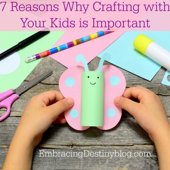 7 Reasons Why Crafting with Your Kids is Important