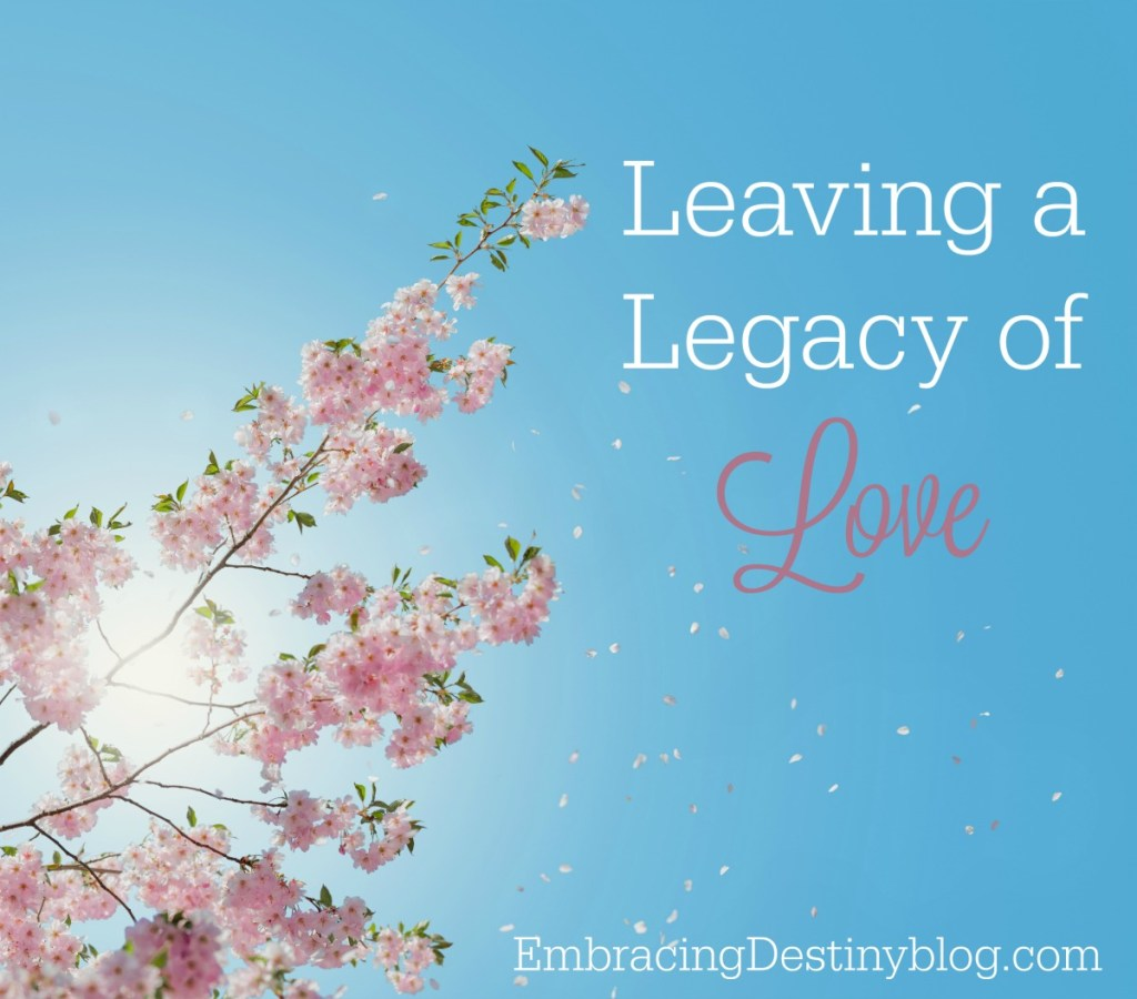 Leaving a Legacy of Love | purposeful living | being intentional | making the moments matter