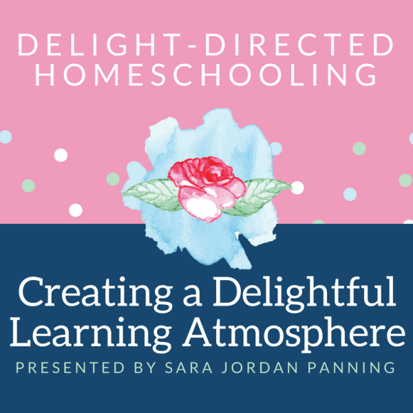 Creating a Delightful Learning Atmosphere workshop | Delight-Directed Homeschooling