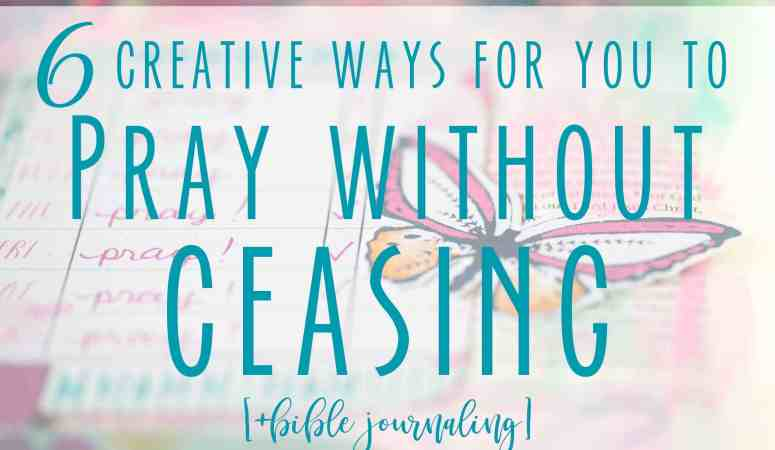 6 Creative Ways For You To Pray Without Ceasing