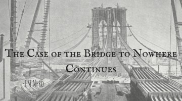 EM Nerd-The Case of the Bridge to Nowhere Continues