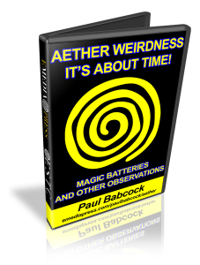 Aether Weirdness - It's about Time - Magic Batteries and other observations by Paul Babcock