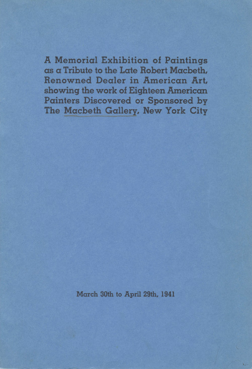 "1941 Macbeth Gallery, New York, NY, ""A Memorial Exhibition of Paintings as a Tribute to the Late Robert Macbeth: Renown Dealer in American Art, Showing the Work of Eighteen American Painters Discovered By the Macbeth Gallery"", March 30 – April 29"