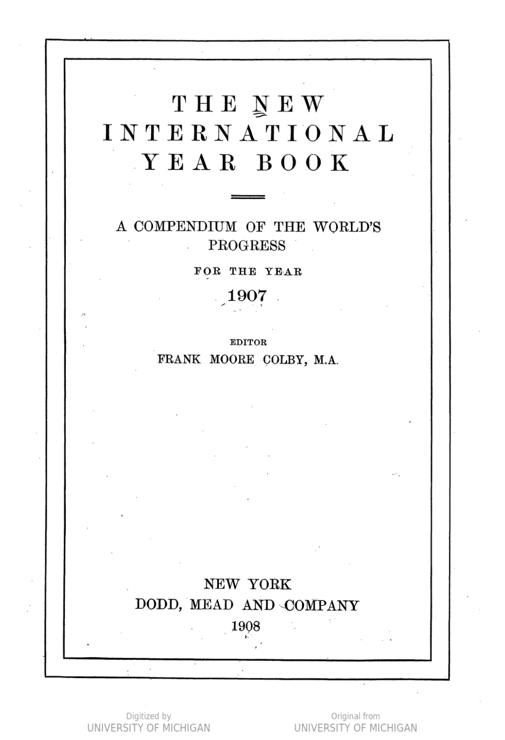 The New International Year Book: A Compendium of the World's Progress from the Year 1907 edited by Frank Moore Colby, M.A., Dodd, Mead and Company, New York, 1908