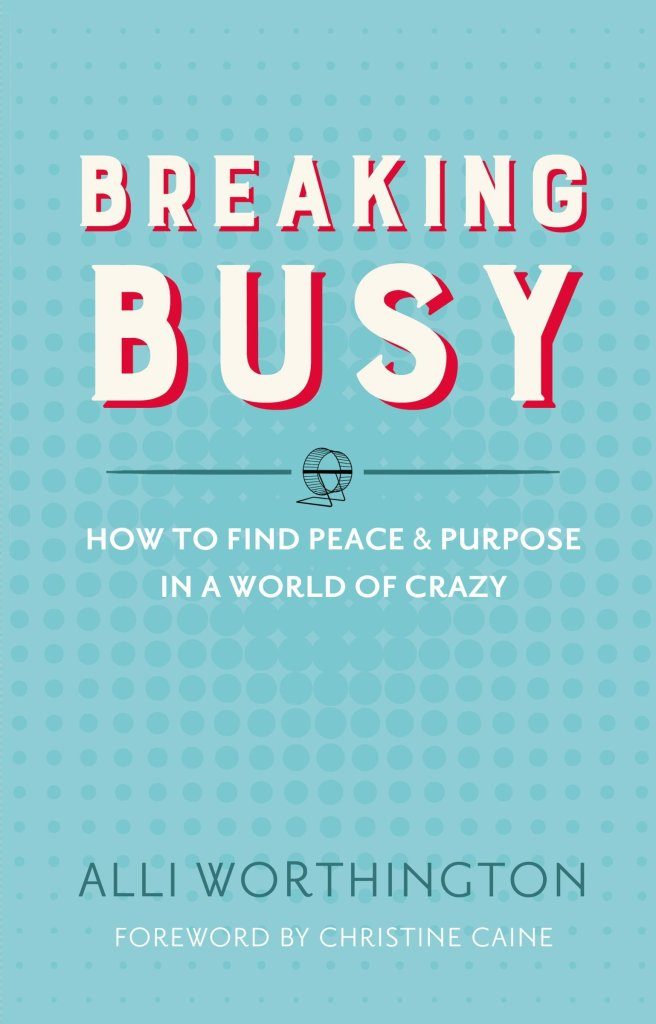 Breaking Busy Book: How to find peace and purpose in a world of crazy by Alli Worthington